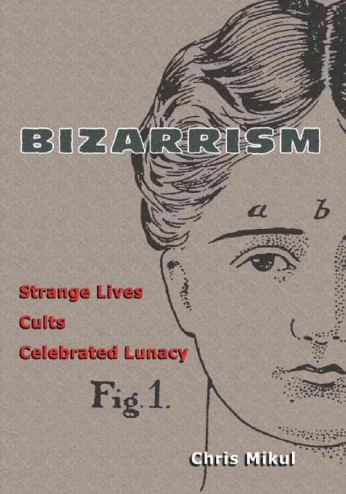 Bizarrism Strange Lives, Cults, Celebrated Lunacy